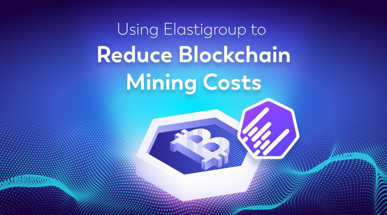 Using Elastigroup to Reduce Blockchain Mining Costs - The